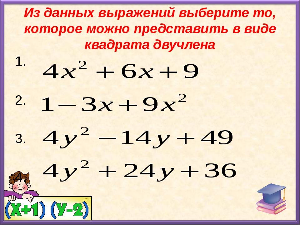 Из данных выражений выберите то, которое можно представить в виде квадрата дв...