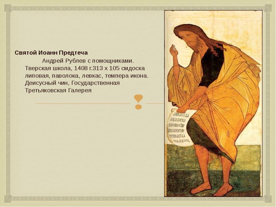 Святой Иоанн Предтеча Андрей Рублев с помощниками. Тверская школа, 1408 г.3...