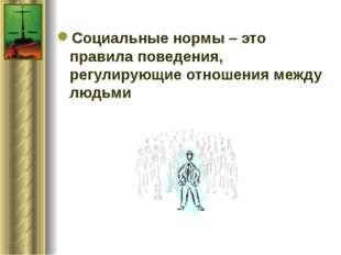 Социальные нормы – это правила поведения, регулирующие отношения между людьми