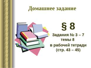 Домашнее задание § 8 Задания № 3 – 7 темы 8 в рабочей тетради (стр. 43 – 45)