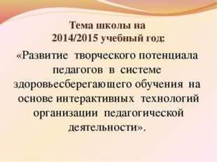 Тема школы на 2014/2015 учебный год: «Развитие творческого потенциала педагог