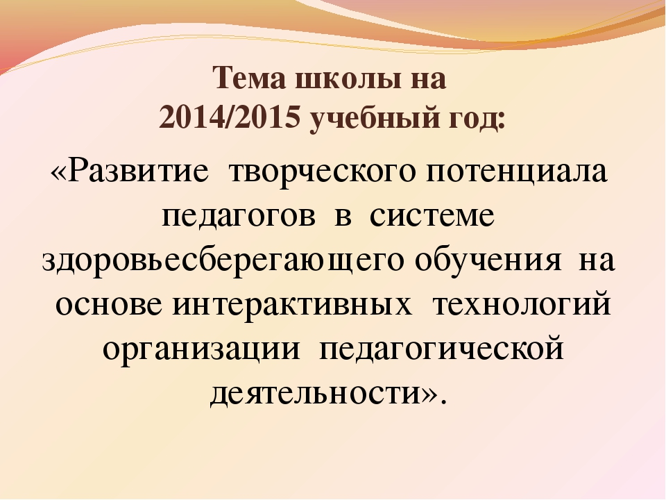 Тема школы на 2014/2015 учебный год: «Развитие творческого потенциала педагог...