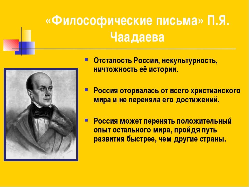 «Философические письма» П.Я. Чаадаева Отсталость России, некультурность, ничт...