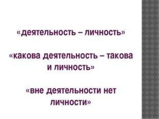«деятельность – личность» «какова деятельность – такова и личность» «вне деят