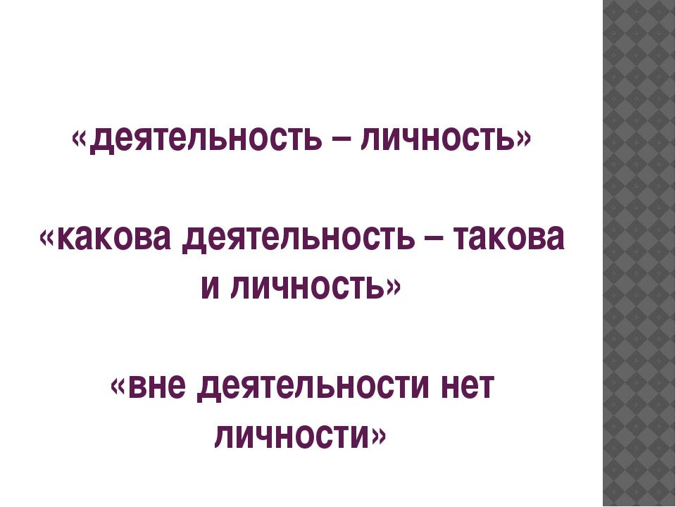 «деятельность – личность» «какова деятельность – такова и личность» «вне деят...
