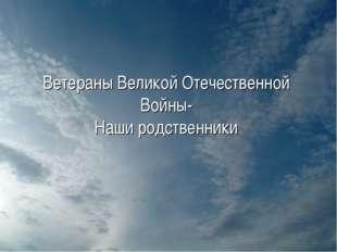 Ветераны Великой Отечественной Войны- Наши родственники