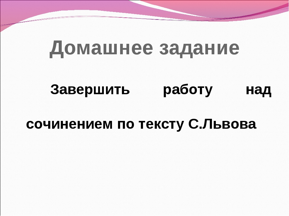 Домашнее задание Завершить работу над сочинением по тексту С.Львова