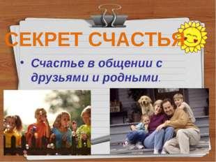 Счастье в общении с друзьями и родными. СЕКРЕТ СЧАСТЬЯ