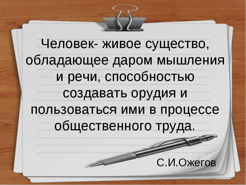 Человек- живое существо, обладающее даром мышления и речи, способностью созда...