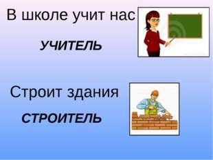 В школе учит нас Строит здания УЧИТЕЛЬ СТРОИТЕЛЬ