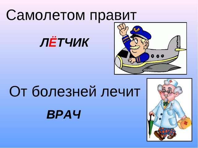 Самолетом правит От болезней лечит ЛЁТЧИК ВРАЧ