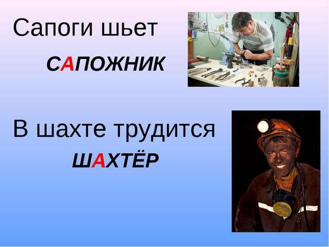 Сапоги шьет В шахте трудится САПОЖНИК ШАХТЁР