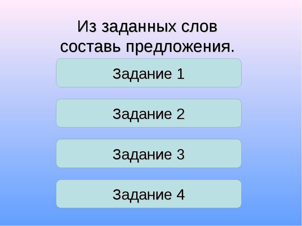 Задание 1 Из заданных слов составь предложения. Задание 2 Задание 3 Задание 4