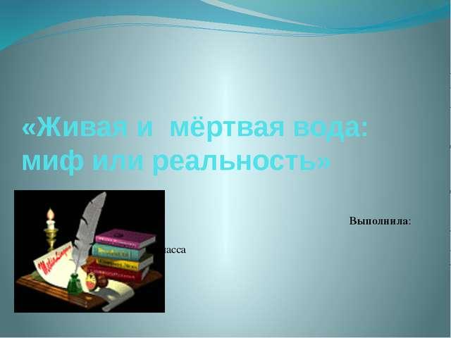«Живая и мёртвая вода: миф или реальность»  Выполнила: Патракова Валерия уче...