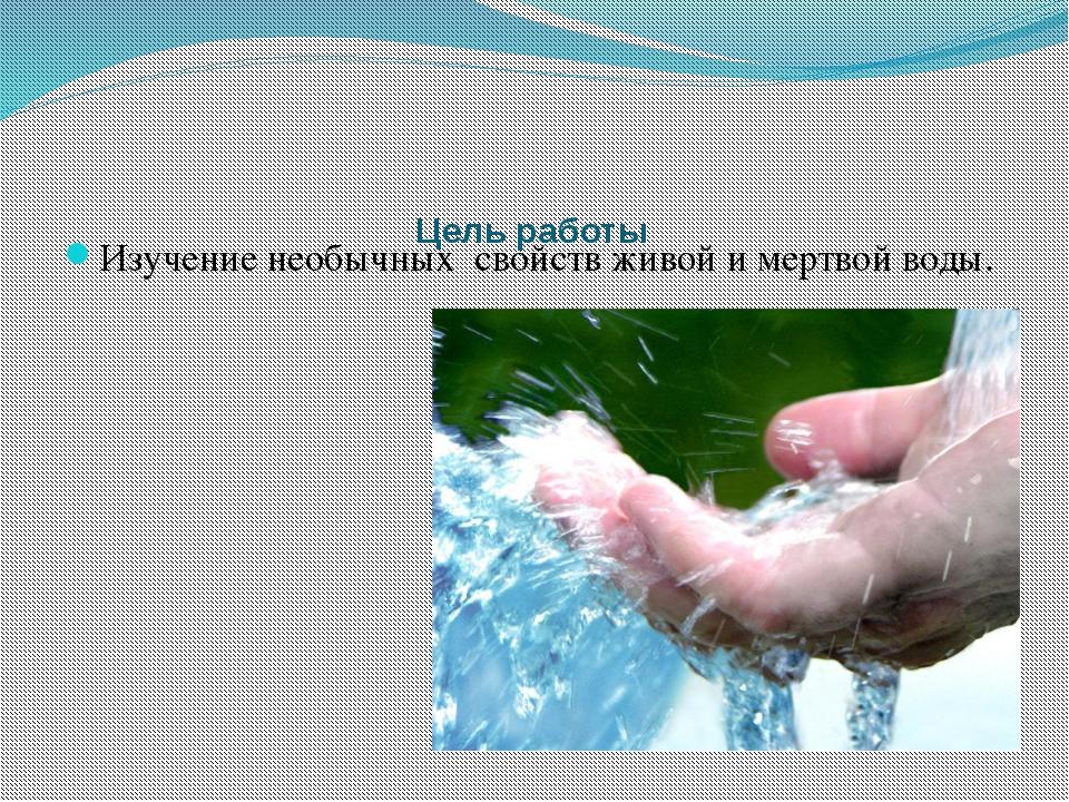 Цель работы Изучение необычных свойств живой и мертвой воды.