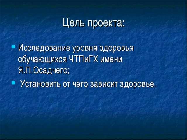 Цель проекта: Исследование уровня здоровья обучающихся ЧТПиГХ имени Я.П.Осадч...