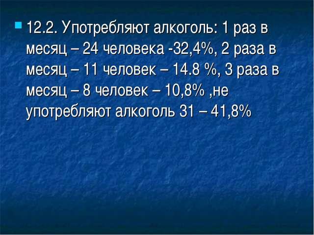 12.2. Употребляют алкоголь: 1 раз в месяц – 24 человека -32,4%, 2 раза в меся...