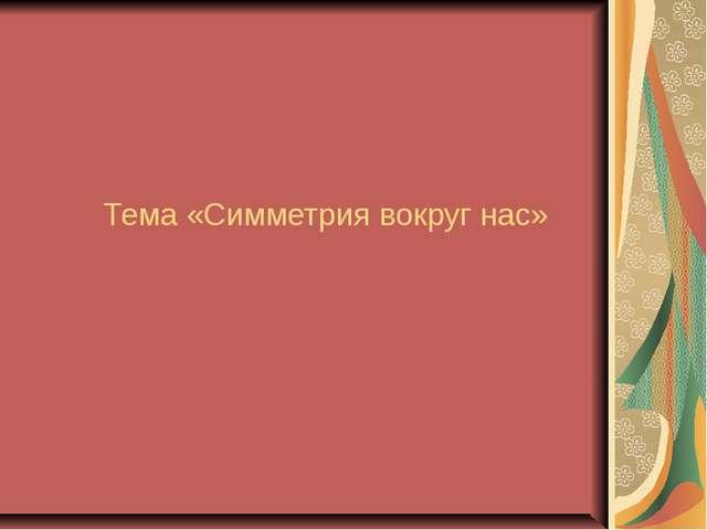 Тема «Симметрия вокруг нас»