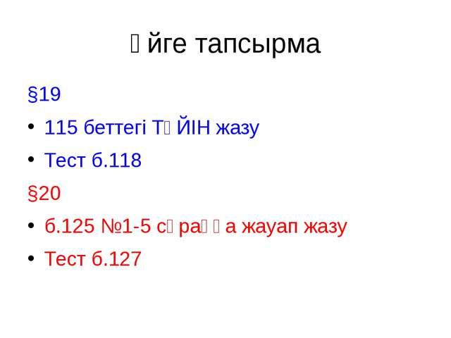 Үйге тапсырма §19 115 беттегі ТҮЙІН жазу Тест б.118 §20 б.125 №1-5 сұраққа жа...