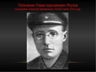 Полковник Павел максимович Ягунов командовал обороной аджимушкая. Погиб в июл