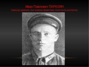 Иван Павлович ПАРАХИН Комиссар горнизона, был захвачен фашистами, после пыток
