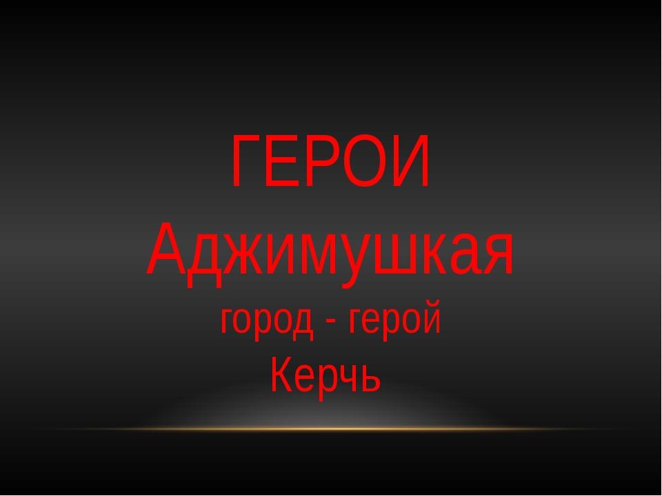 ГЕРОИ Аджимушкая город - герой Керчь