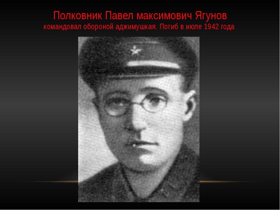 Полковник Павел максимович Ягунов командовал обороной аджимушкая. Погиб в июл...