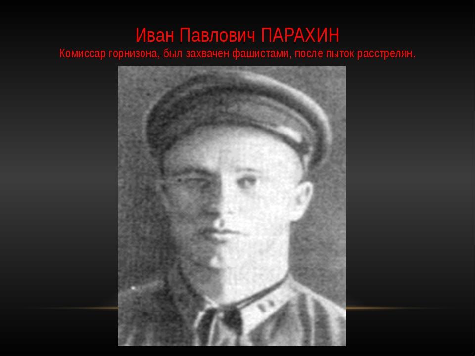 Иван Павлович ПАРАХИН Комиссар горнизона, был захвачен фашистами, после пыток...