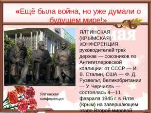 «Ещё была война, но уже думали о будущем мире!» Ялтинская конференция ЯЛТИНС