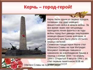 Керчь – город-герой! Обелиск Славы на горе Митридат Керчь была одним из перв