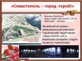 «Севастополь – город -герой!» Музейный историко-мемориальный комплекс Героич