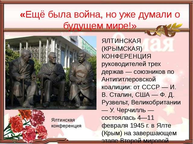 «Ещё была война, но уже думали о будущем мире!» Ялтинская конференция ЯЛТИНС...