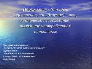 Наркомания - (от греч. оцепенение, сон, безумие) – это хроническое заболевани