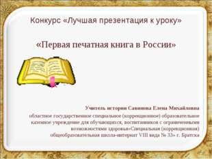 Конкурс «Лучшая презентация к уроку» «Первая печатная книга в России» Учитель