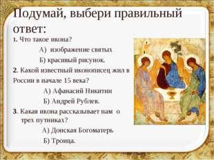 Подумай, выбери правильный ответ: 1. Что такое икона? А) изображение святых Б