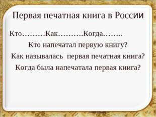 Первая печатная книга в России Кто………Как……….Когда…….. Кто напечатал первую кн