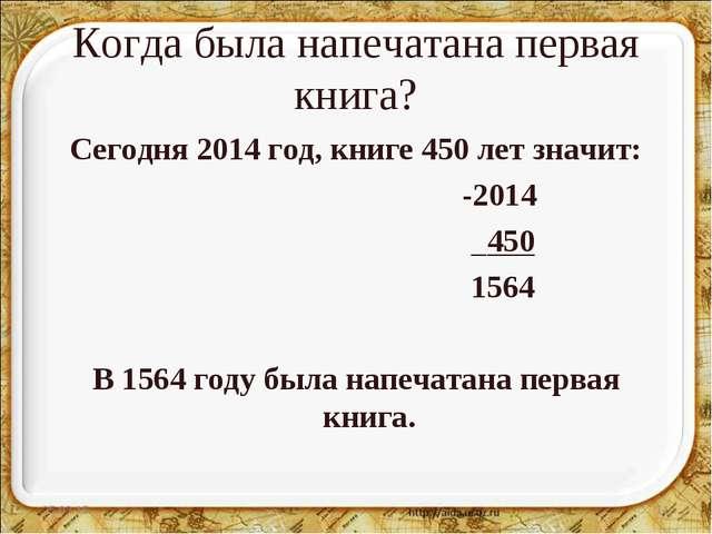 Когда была напечатана первая книга? Сегодня 2014 год, книге 450 лет значит: -...