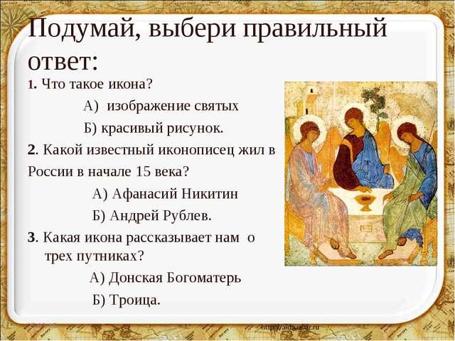 Подумай, выбери правильный ответ: 1. Что такое икона? А) изображение святых Б...