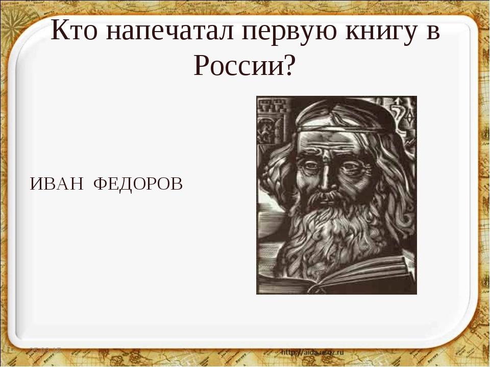 Кто напечатал первую книгу в России? ИВАН ФЕДОРОВ * *