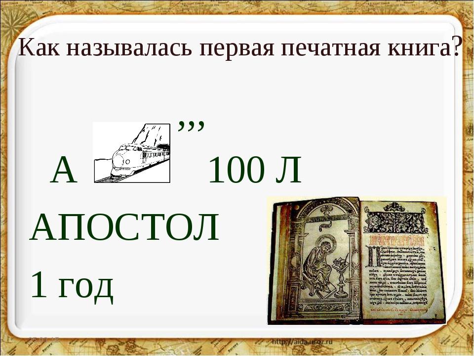 Как называлась первая печатная книга? ,,, А 100 Л АПОСТОЛ 1 год * *