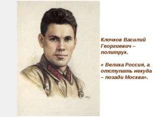 Клочков Василий Георгиевич – политрук. « Велика Россия, а отступать некуда –