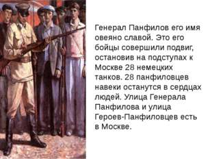Генерал Панфилов его имя овеяно славой. Это его бойцы совершили подвиг, остан