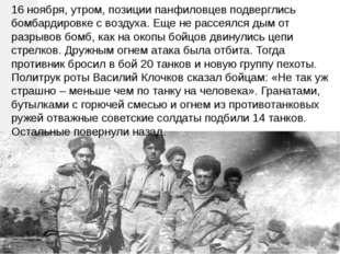 16 ноября, утром, позиции панфиловцев подверглись бомбардировке с воздуха. Ещ