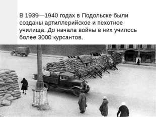 В 1939—1940 годах в Подольске были созданы артиллерийское и пехотное училища.