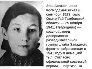 Зо́я Анато́льевна Космодемья́нская (8 сентября 1923, село Осино-Гай Тамбовско