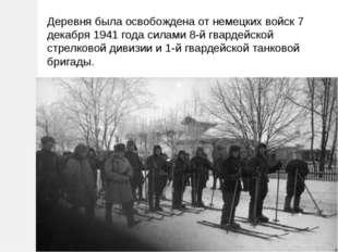 Деревня была освобождена от немецких войск 7 декабря 1941 года силами 8-й гва