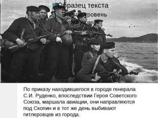 По приказу находившегося в городе генерала С.И. Руденко, впоследствии Героя С