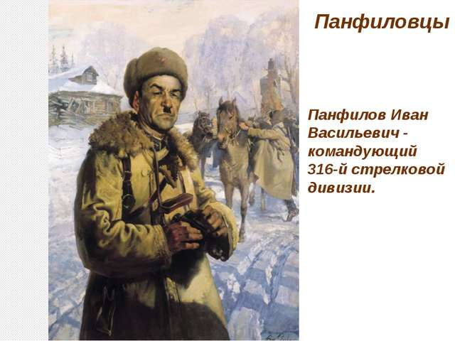 Панфиловцы Панфилов Иван Васильевич - командующий 316-й стрелковой дивизии.