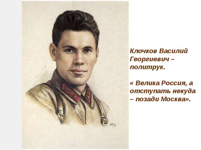 Клочков Василий Георгиевич – политрук. « Велика Россия, а отступать некуда –...