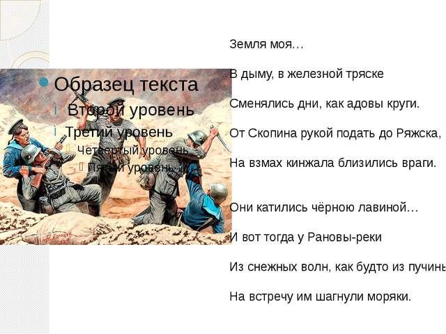 Земля моя… В дыму, в железной тряске Сменялись дни, как адовы круги. От Скопи...